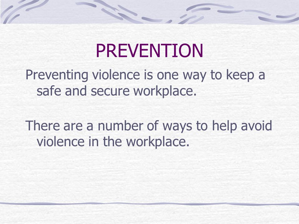 PREVENTION Preventing violence is one way to keep a safe and secure workplace.