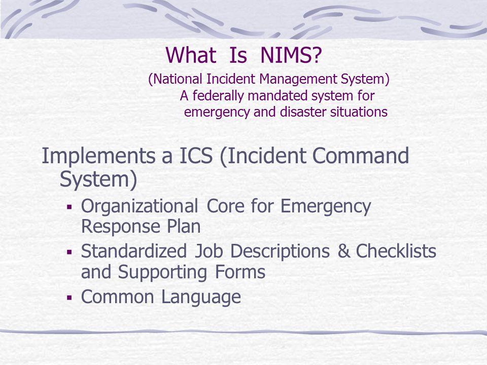 What Is NIMS? (National Incident Management System) A federally mandated system for emergency and disaster situations Implements a ICS (Incident Comma