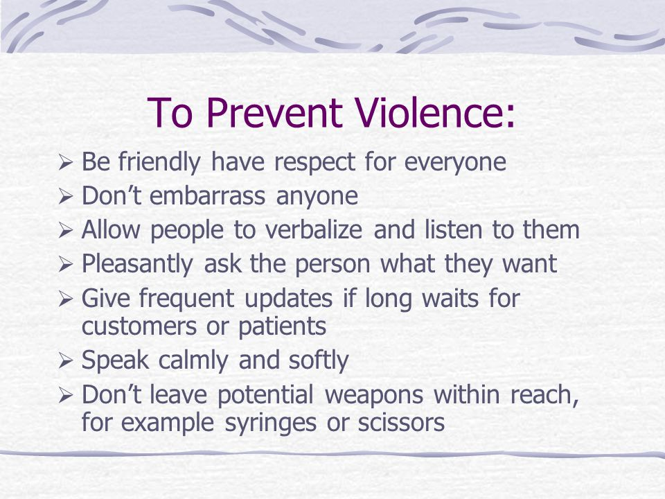 To Prevent Violence:  Be friendly have respect for everyone  Don't embarrass anyone  Allow people to verbalize and listen to them  Pleasantly ask