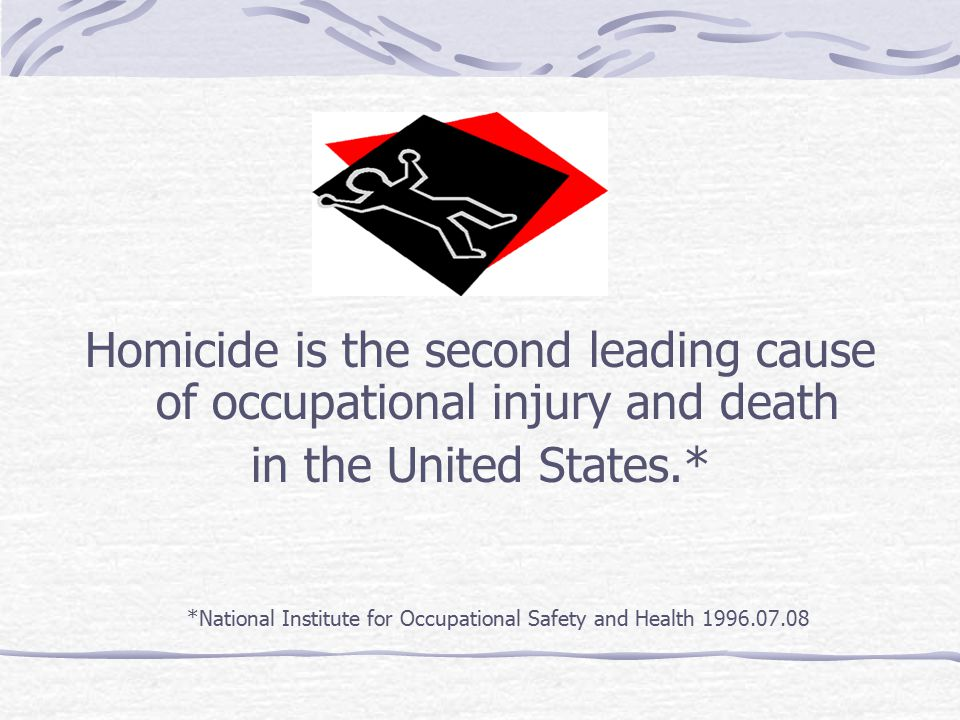 Homicide is the second leading cause of occupational injury and death in the United States.* *National Institute for Occupational Safety and Health 1996.07.08