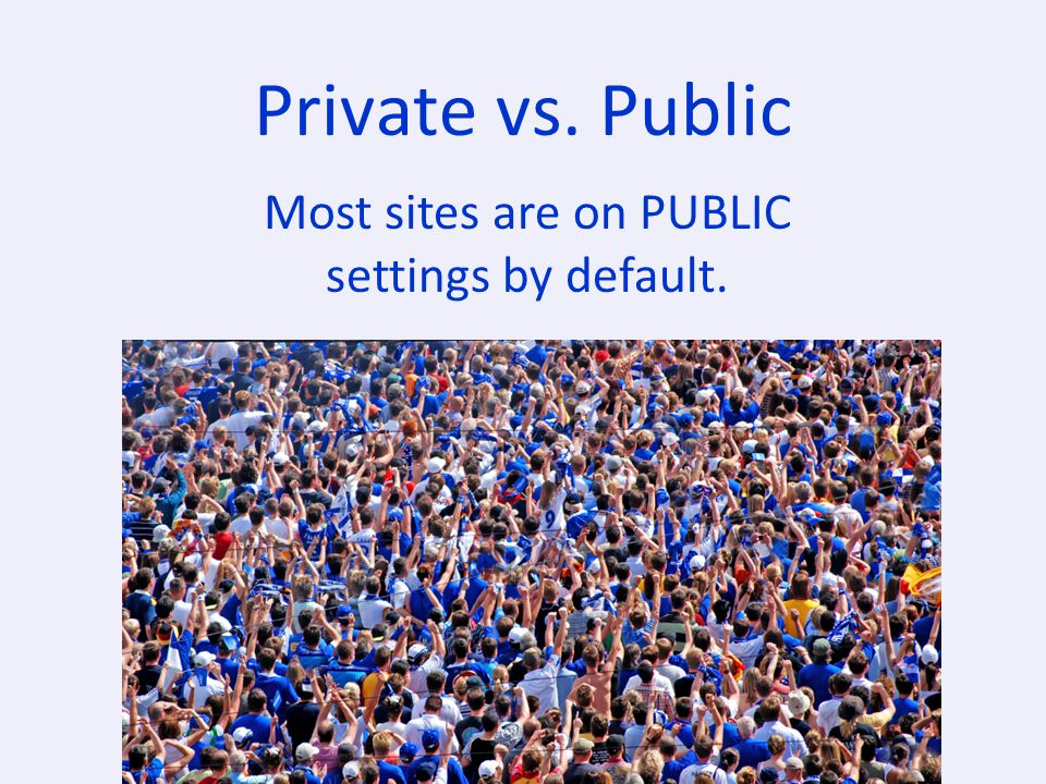 Private vs. Public Most sites are on PUBLIC settings by default.