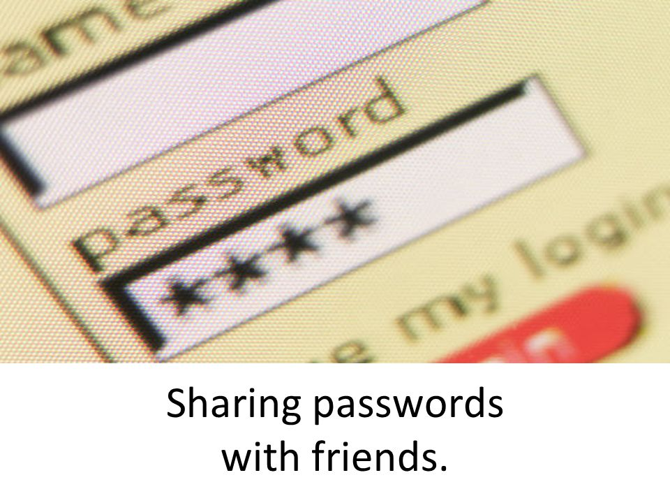 Sharing passwords with friends.