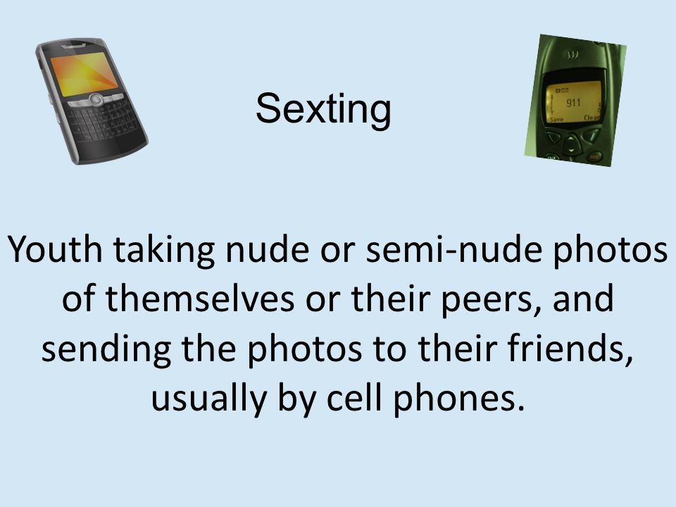 Youth taking nude or semi-nude photos of themselves or their peers, and sending the photos to their friends, usually by cell phones.