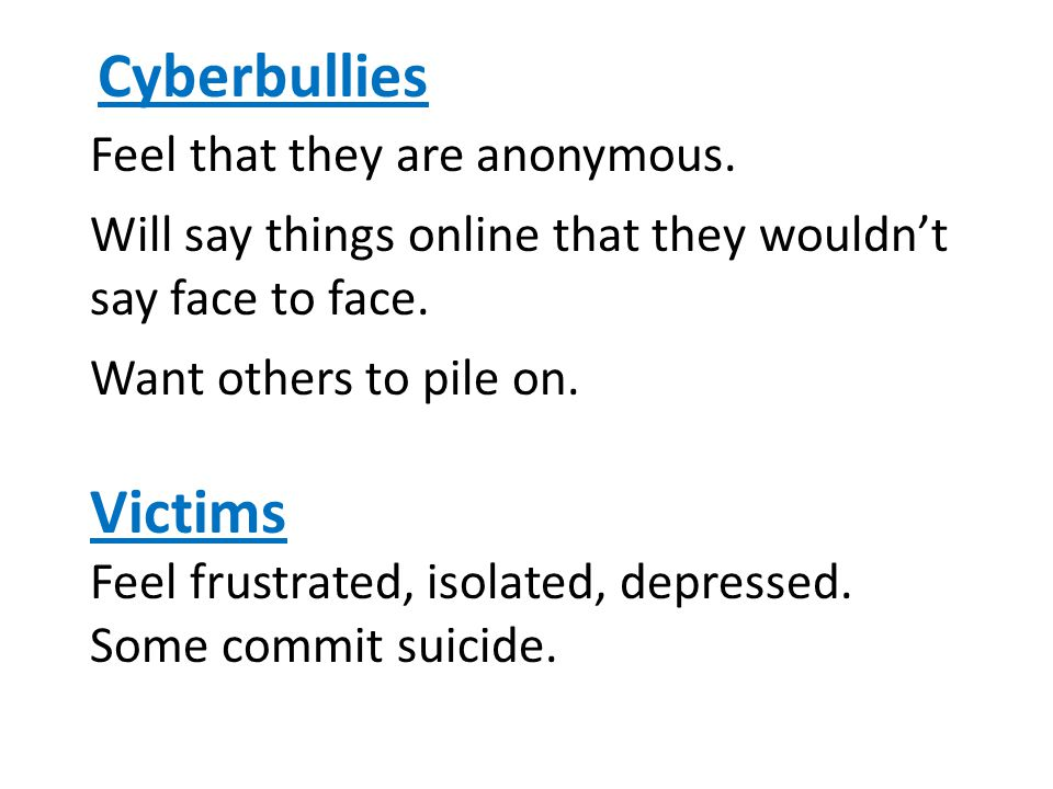 Cyberbullies Feel that they are anonymous.