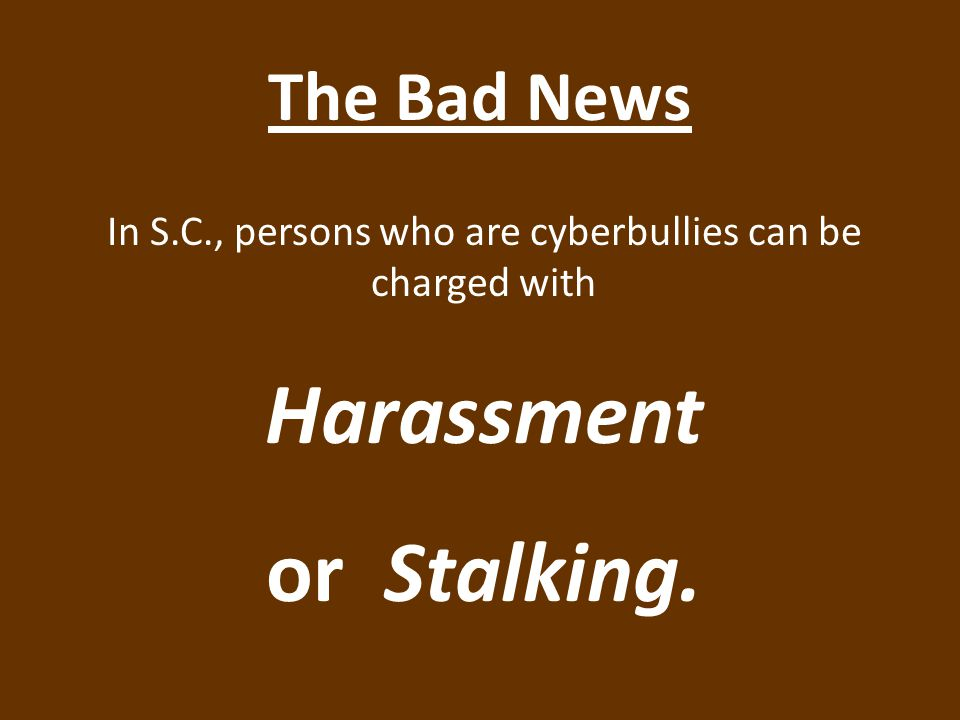 The Bad News In S.C., persons who are cyberbullies can be charged with Harassment or Stalking.