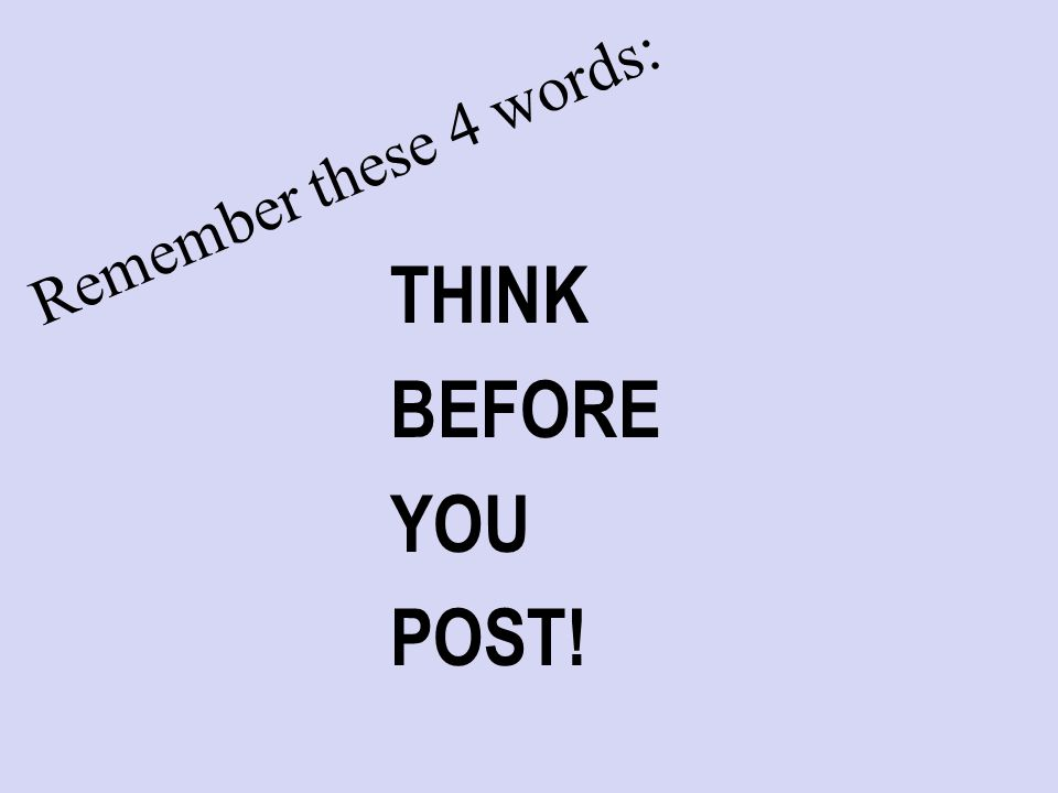 Remember these 4 words: THINK BEFORE YOU POST!