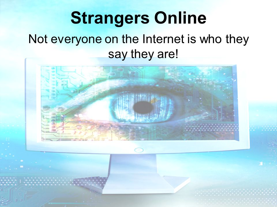 Strangers Online Not everyone on the Internet is who they say they are!