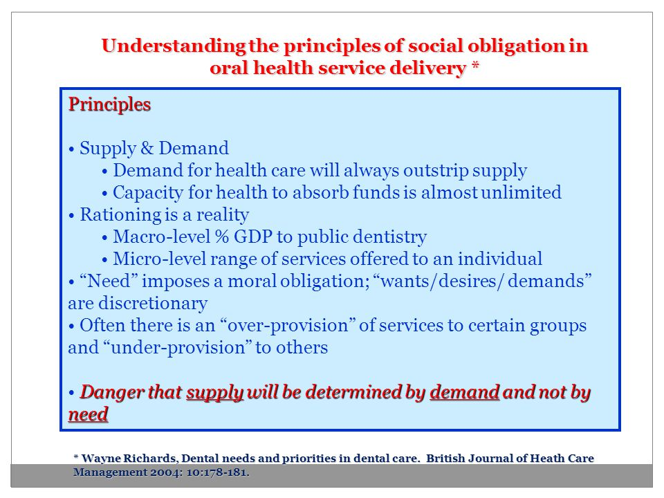 Understanding the principles of social obligation in oral health service delivery * Principles Supply & Demand Demand for health care will always outs
