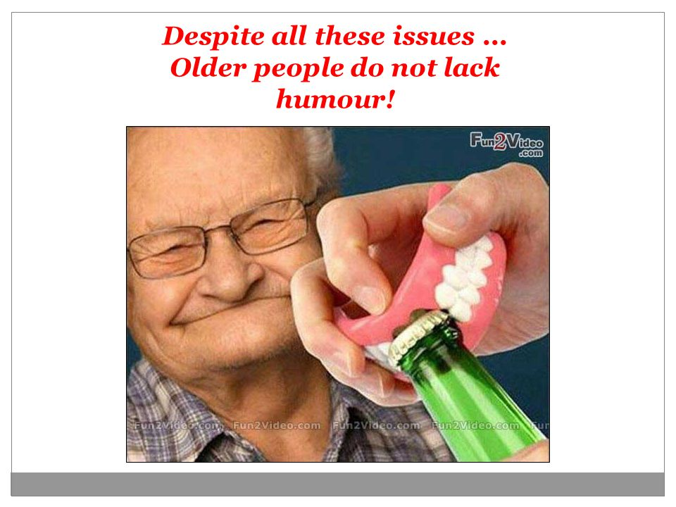 Despite all these issues... Older people do not lack humour!