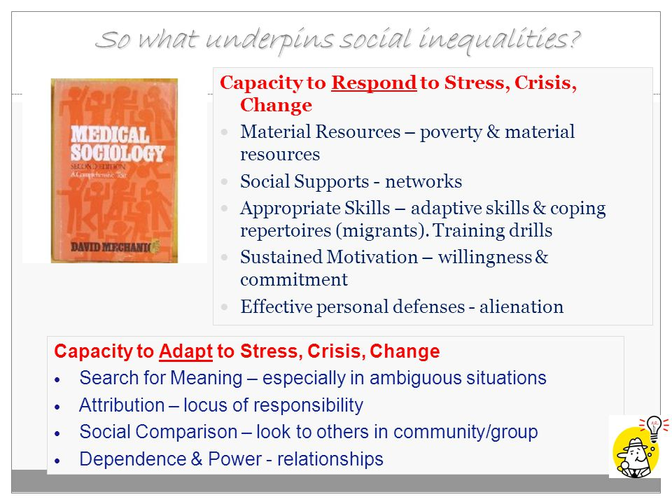So what underpins social inequalities? Capacity to Respond to Stress, Crisis, Change Material Resources – poverty & material resources Social Supports