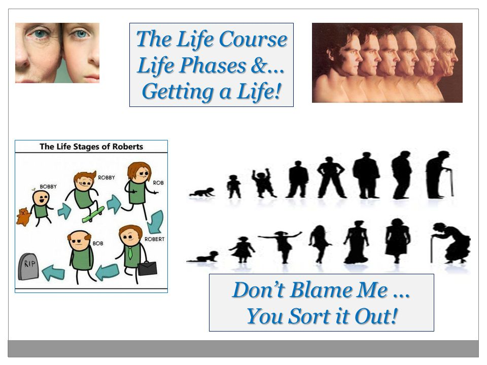 The Life Course Life Phases &... Getting a Life! Don't Blame Me... You Sort it Out!