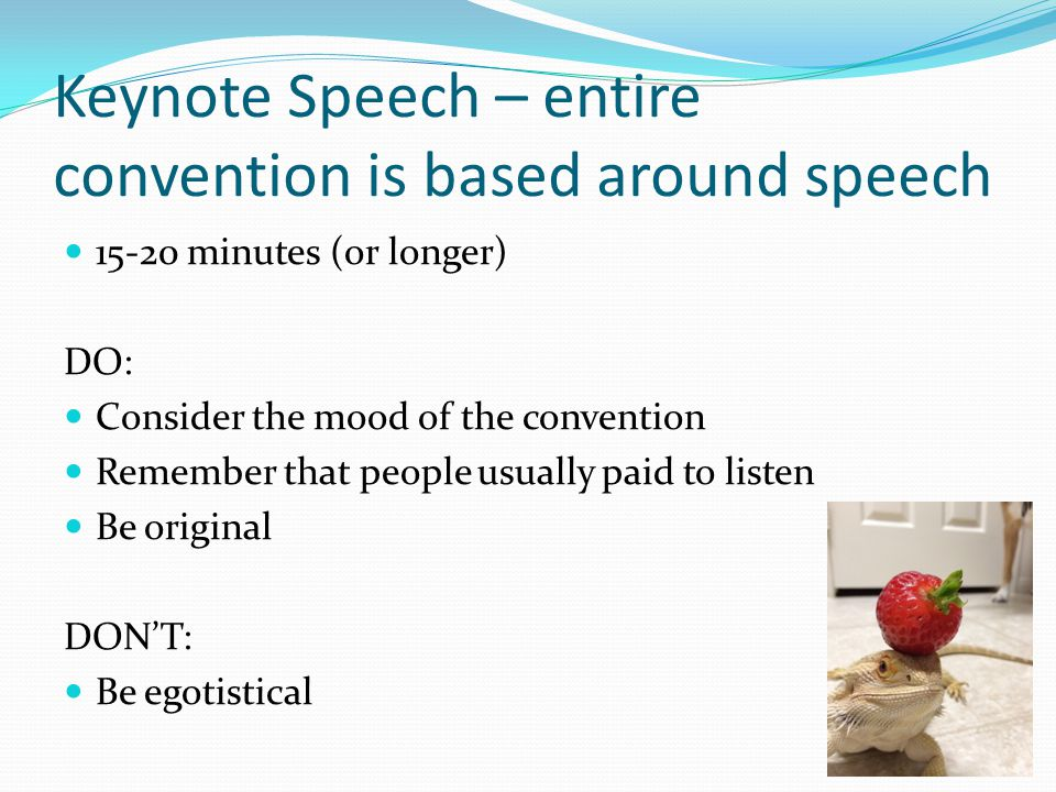 Keynote Speech – entire convention is based around speech 15-20 minutes (or longer) DO: Consider the mood of the convention Remember that people usually paid to listen Be original DON'T: Be egotistical