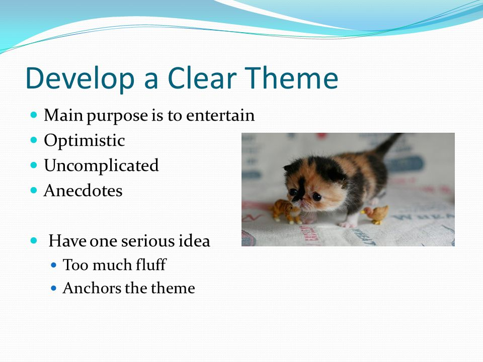 Develop a Clear Theme Main purpose is to entertain Optimistic Uncomplicated Anecdotes Have one serious idea Too much fluff Anchors the theme