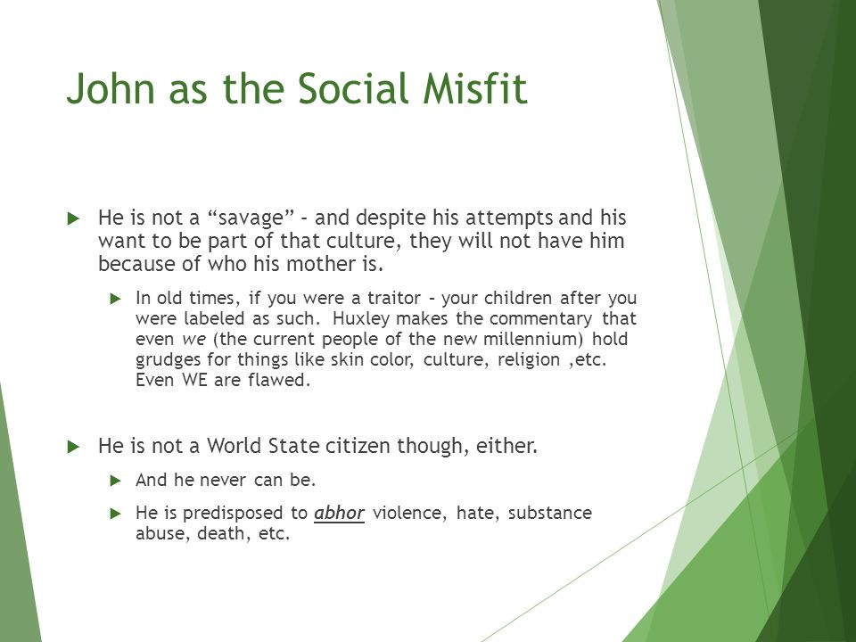 John as the Social Misfit  He is not a savage – and despite his attempts and his want to be part of that culture, they will not have him because of who his mother is.