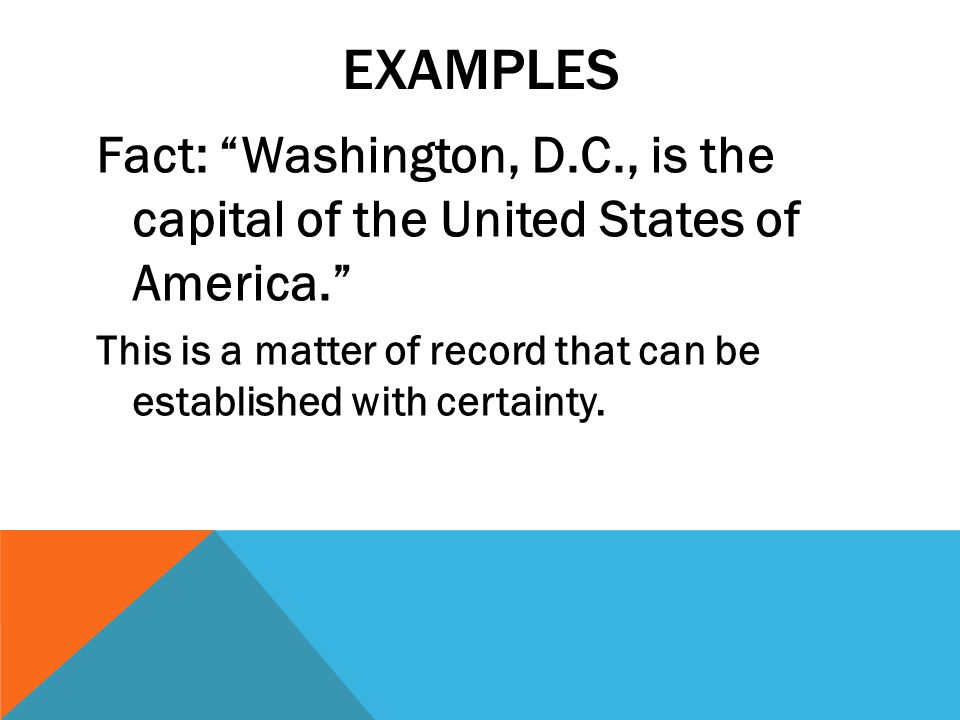 EXAMPLES Fact: Washington, D.C., is the capital of the United States of America. This is a matter of record that can be established with certainty.