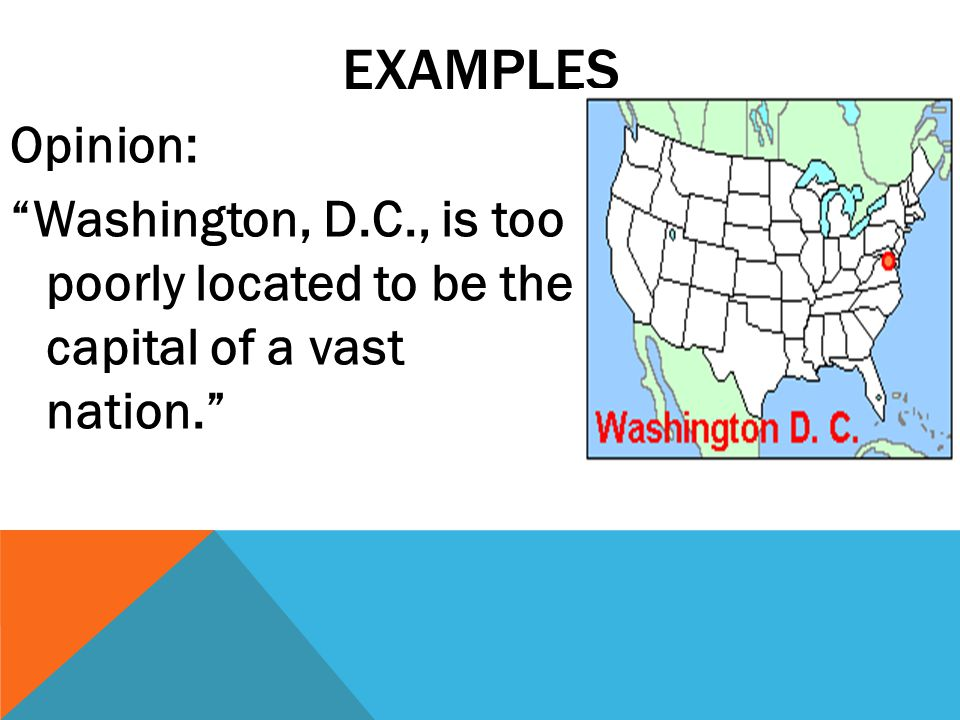 EXAMPLES Opinion: Washington, D.C., is too poorly located to be the capital of a vast nation.