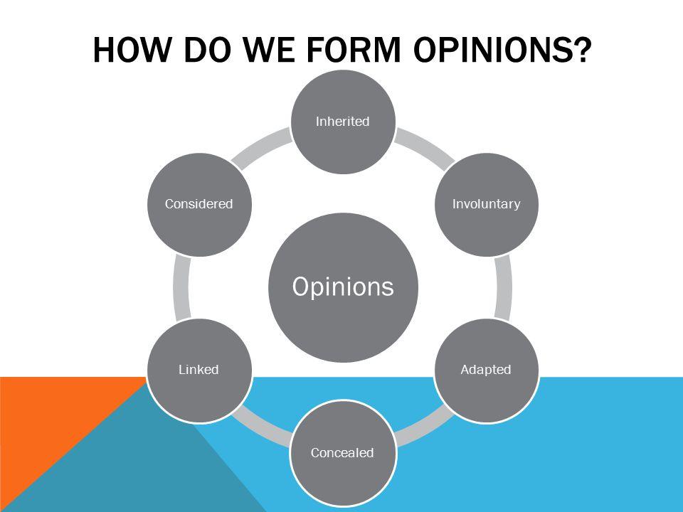 HOW DO WE FORM OPINIONS Opinions InheritedInvoluntaryAdaptedConcealedLinkedConsidered