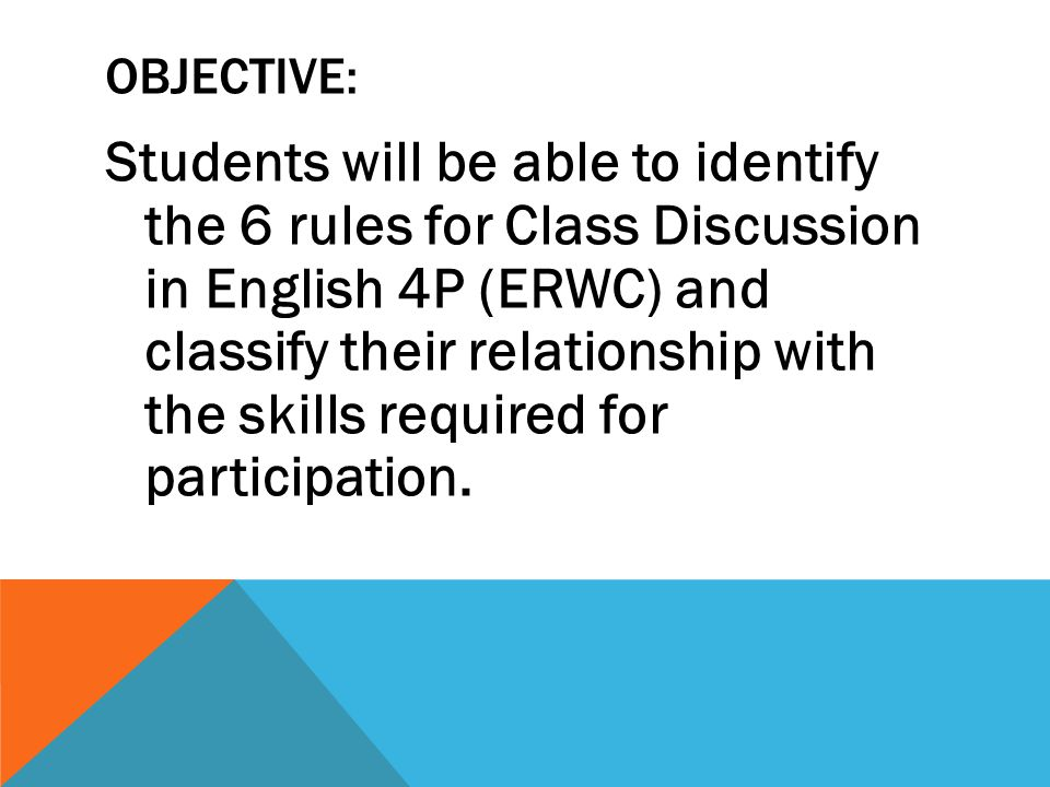 OBJECTIVE: Students will be able to identify the 6 rules for Class Discussion in English 4P (ERWC) and classify their relationship with the skills required for participation.