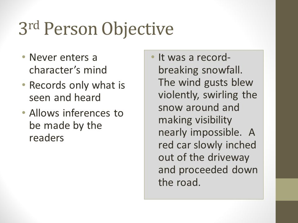 3 rd Person Objective Never enters a character's mind Records only what is seen and heard Allows inferences to be made by the readers It was a record- breaking snowfall.