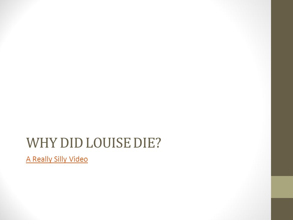 WHY DID LOUISE DIE? A Really Silly Video
