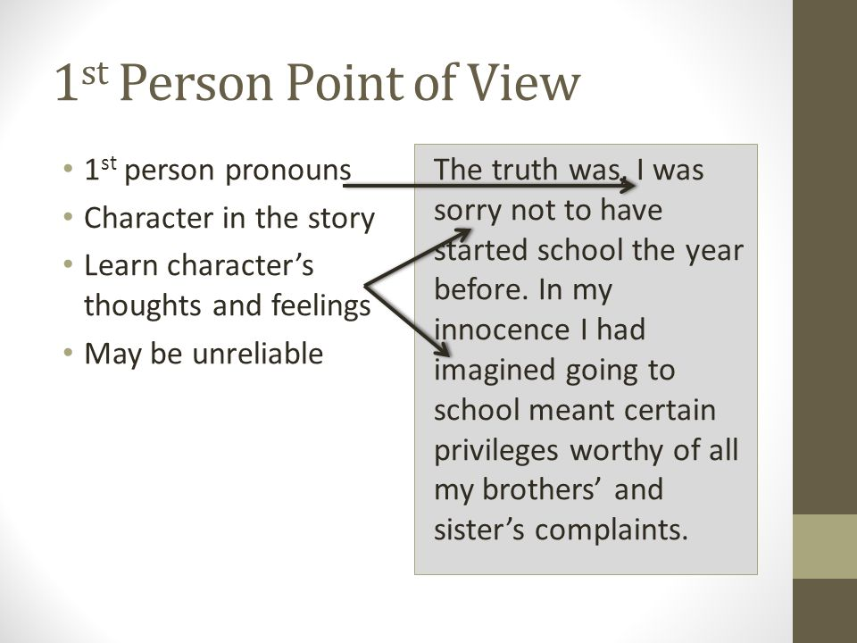 1 st Person Point of View 1 st person pronouns Character in the story Learn character's thoughts and feelings May be unreliable The truth was, I was sorry not to have started school the year before.