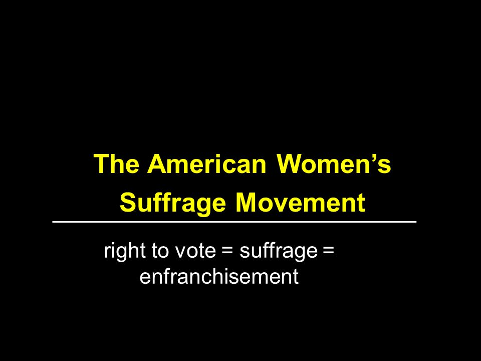 The American Women's Suffrage Movement right to vote = suffrage = enfranchisement