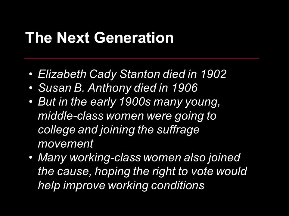 10 The Next Generation Elizabeth Cady Stanton died in 1902 Susan B. Anthony died in 1906 But in the early 1900s many young, middle-class women were go