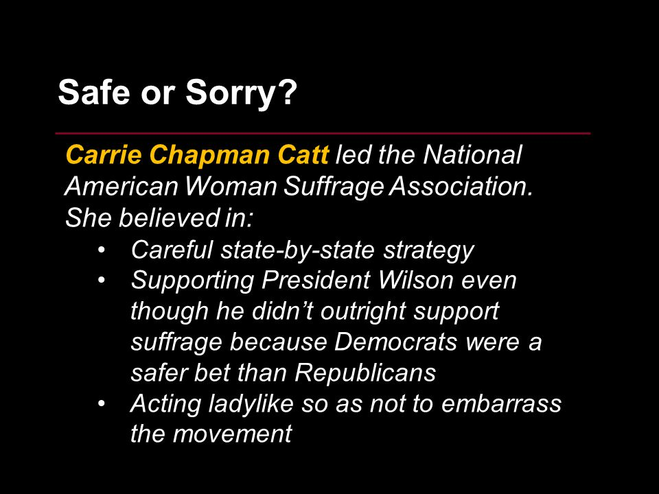 11 Safe or Sorry? Carrie Chapman Catt led the National American Woman Suffrage Association. She believed in: Careful state-by-state strategy Supportin