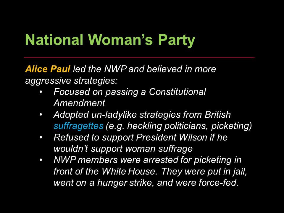 12 National Woman's Party Alice Paul led the NWP and believed in more aggressive strategies: Focused on passing a Constitutional Amendment Adopted un-