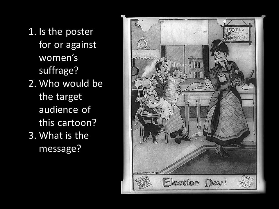 1.Is the poster for or against women's suffrage? 2.Who would be the target audience of this cartoon? 3.What is the message?