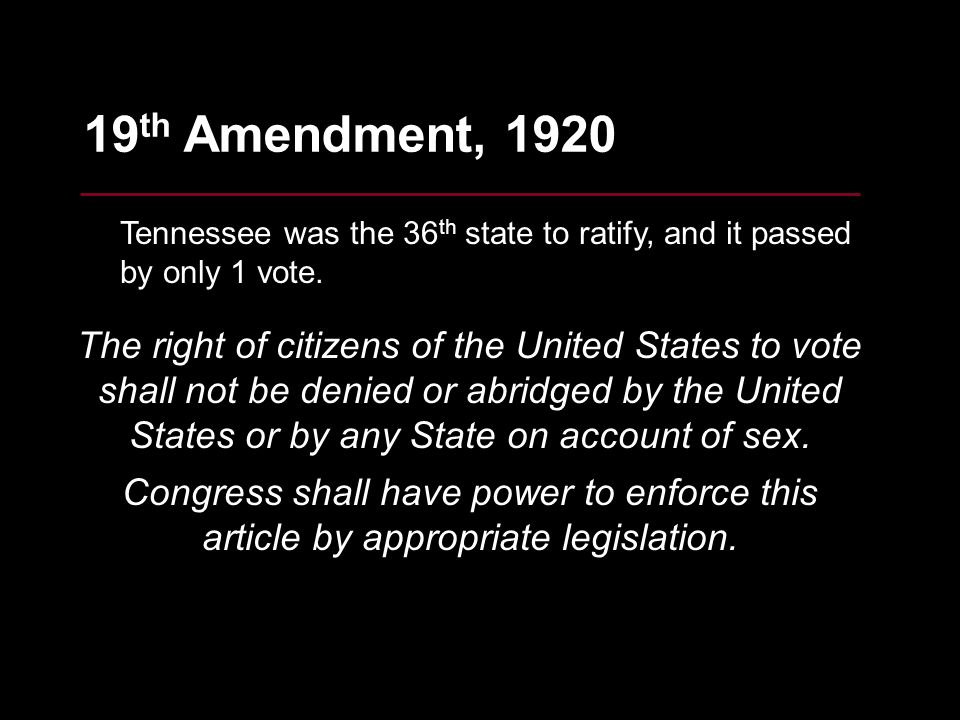 25 19 th Amendment, 1920 Tennessee was the 36 th state to ratify, and it passed by only 1 vote. The right of citizens of the United States to vote sha