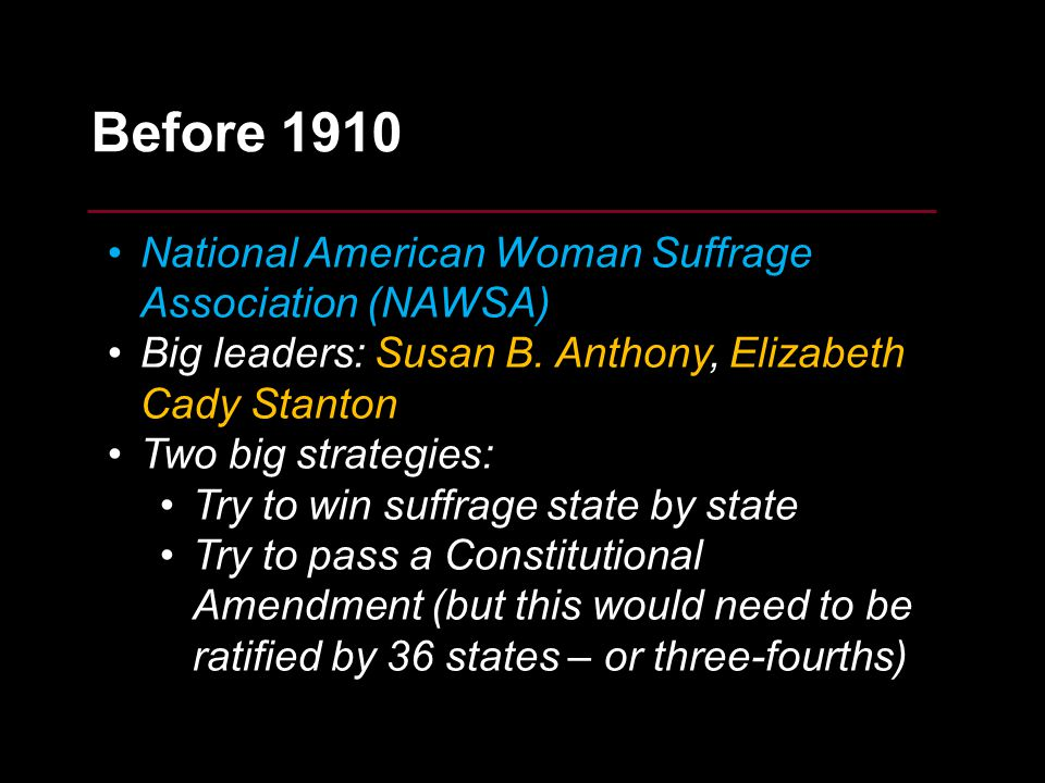 5 Before 1910 National American Woman Suffrage Association (NAWSA) Big leaders: Susan B. Anthony, Elizabeth Cady Stanton Two big strategies: Try to wi