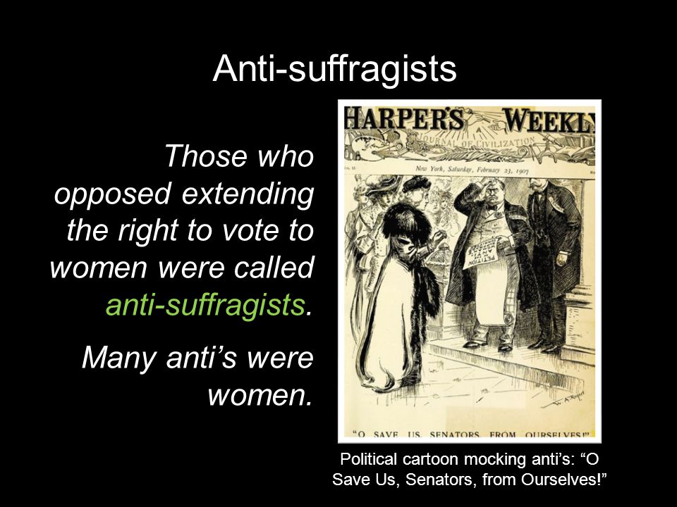 Anti-suffragists Those who opposed extending the right to vote to women were called anti-suffragists. Many anti's were women. Political cartoon mockin