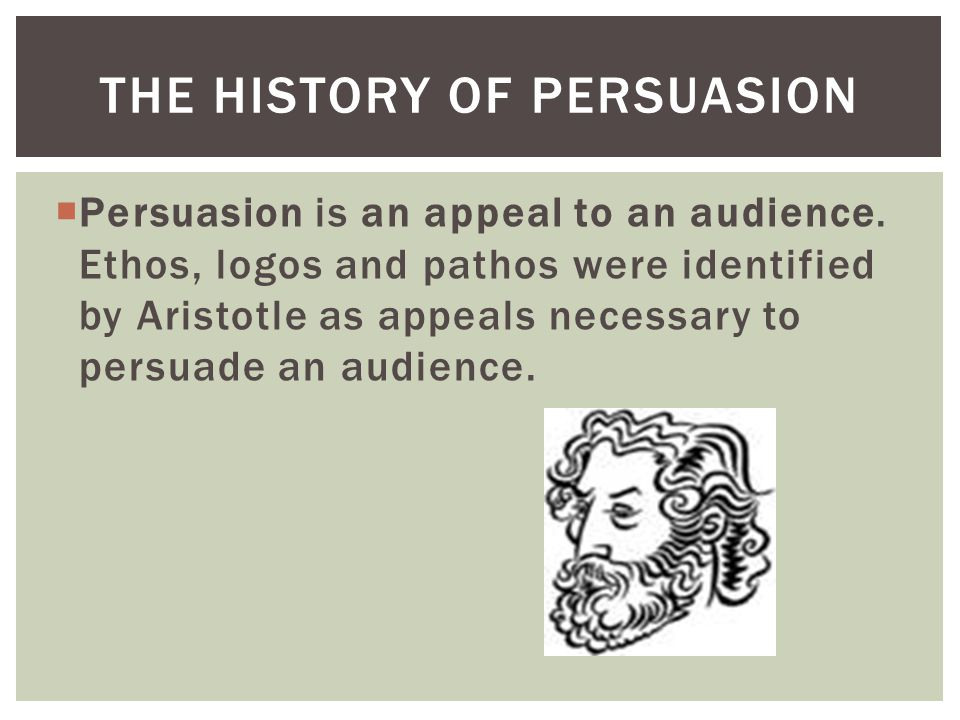  Persuasion is an appeal to an audience. Ethos, logos and pathos were identified by Aristotle as appeals necessary to persuade an audience. THE HISTO