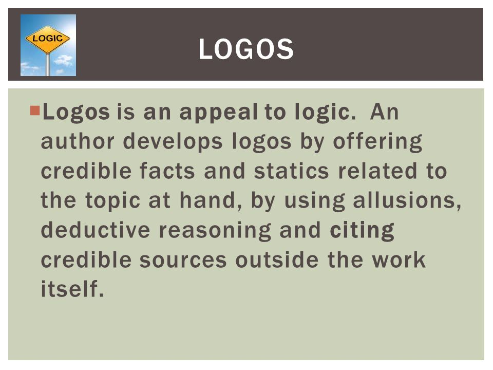  Logos is an appeal to logic. An author develops logos by offering credible facts and statics related to the topic at hand, by using allusions, deduc