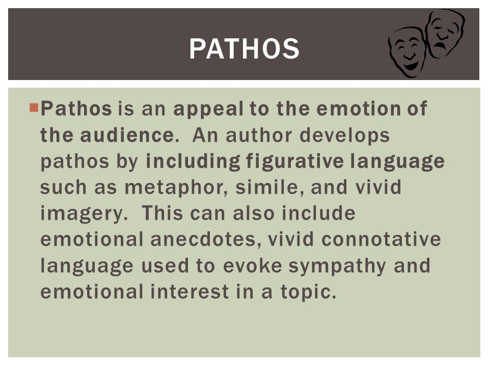  Pathos is an appeal to the emotion of the audience. An author develops pathos by including figurative language such as metaphor, simile, and vivid i