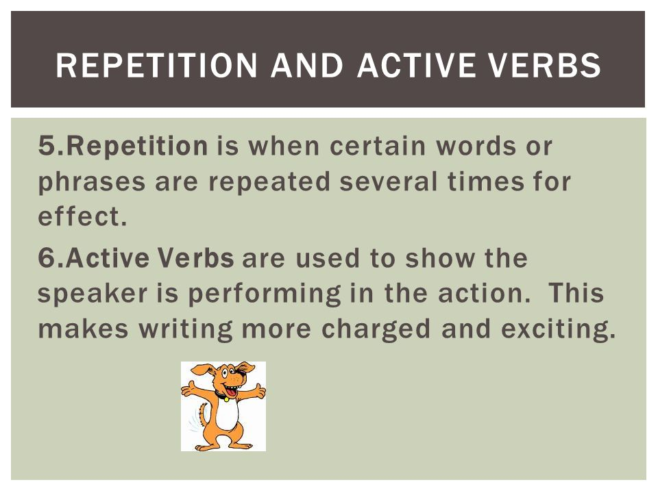 5.Repetition is when certain words or phrases are repeated several times for effect. 6.Active Verbs are used to show the speaker is performing in the