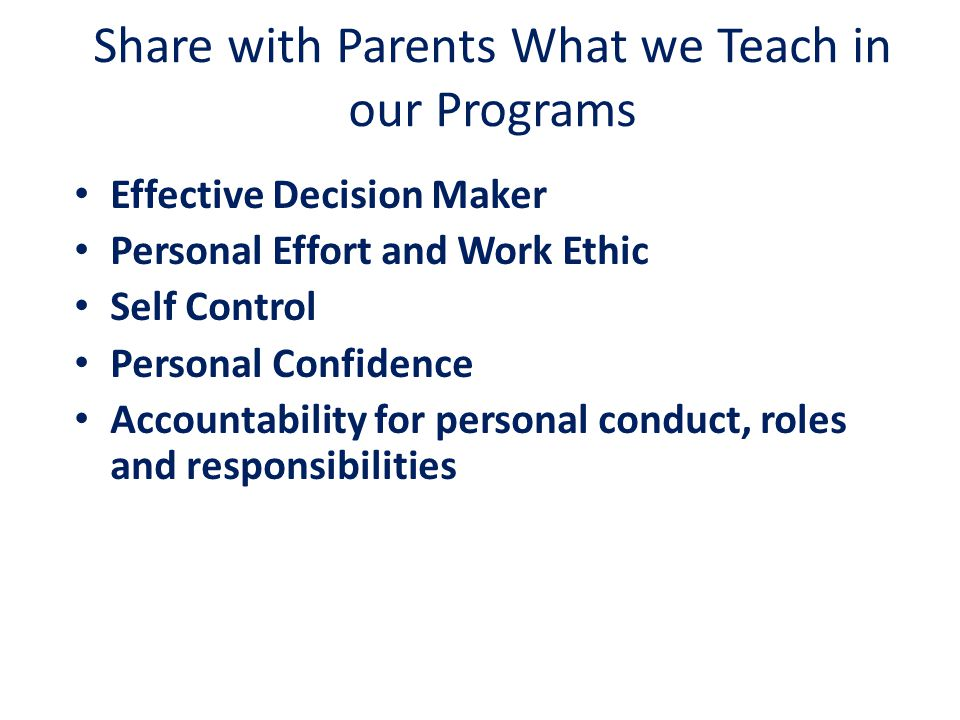 Share with Parents What we Teach in our Programs Effective Decision Maker Personal Effort and Work Ethic Self Control Personal Confidence Accountabili