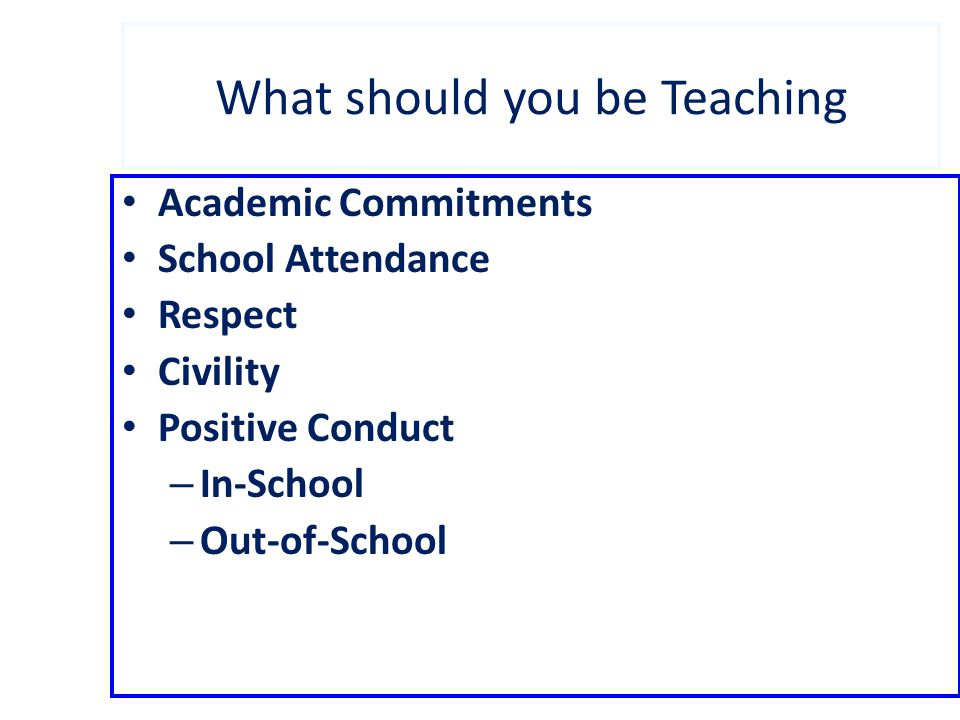 What should you be Teaching Academic Commitments School Attendance Respect Civility Positive Conduct – In-School – Out-of-School