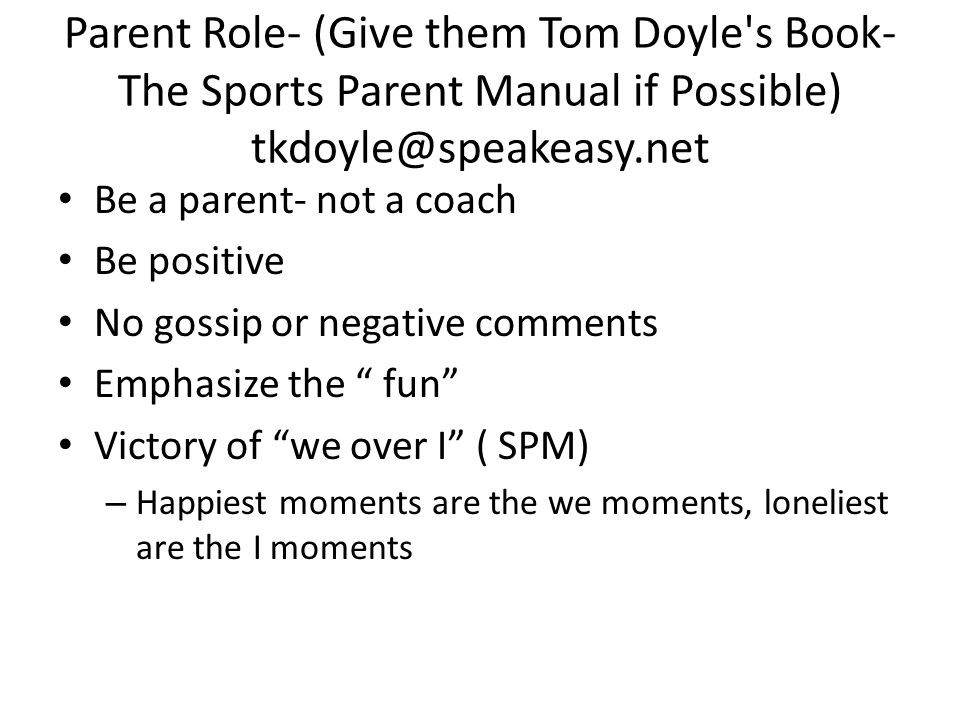 Parent Role- (Give them Tom Doyle's Book- The Sports Parent Manual if Possible) tkdoyle@speakeasy.net Be a parent- not a coach Be positive No gossip o