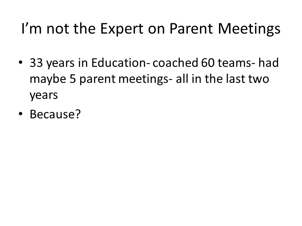 I'm not the Expert on Parent Meetings 33 years in Education- coached 60 teams- had maybe 5 parent meetings- all in the last two years Because?