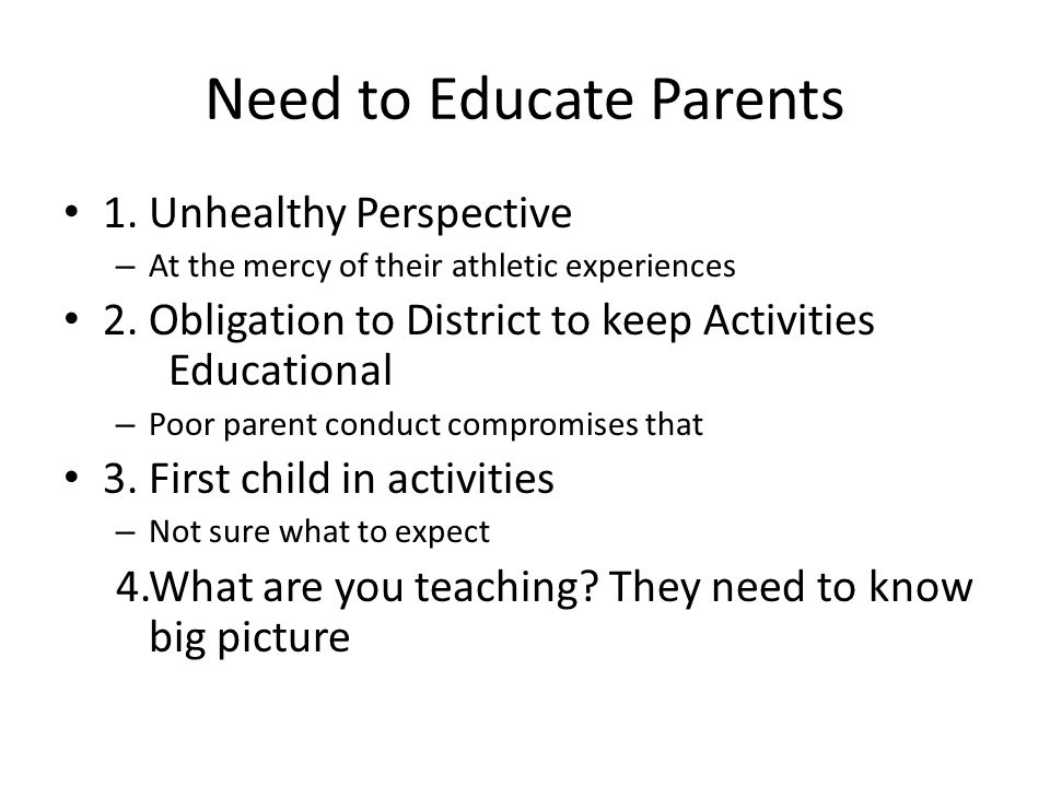 Need to Educate Parents 1. Unhealthy Perspective – At the mercy of their athletic experiences 2. Obligation to District to keep Activities Educational