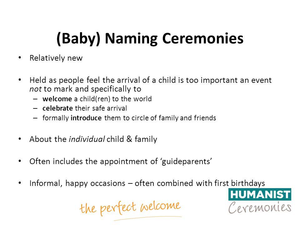 (Baby) Naming Ceremonies Relatively new Held as people feel the arrival of a child is too important an event not to mark and specifically to – welcome a child(ren) to the world – celebrate their safe arrival – formally introduce them to circle of family and friends About the individual child & family Often includes the appointment of 'guideparents' Informal, happy occasions – often combined with first birthdays