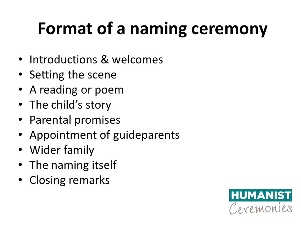 Format of a naming ceremony Introductions & welcomes Setting the scene A reading or poem The child's story Parental promises Appointment of guideparents Wider family The naming itself Closing remarks