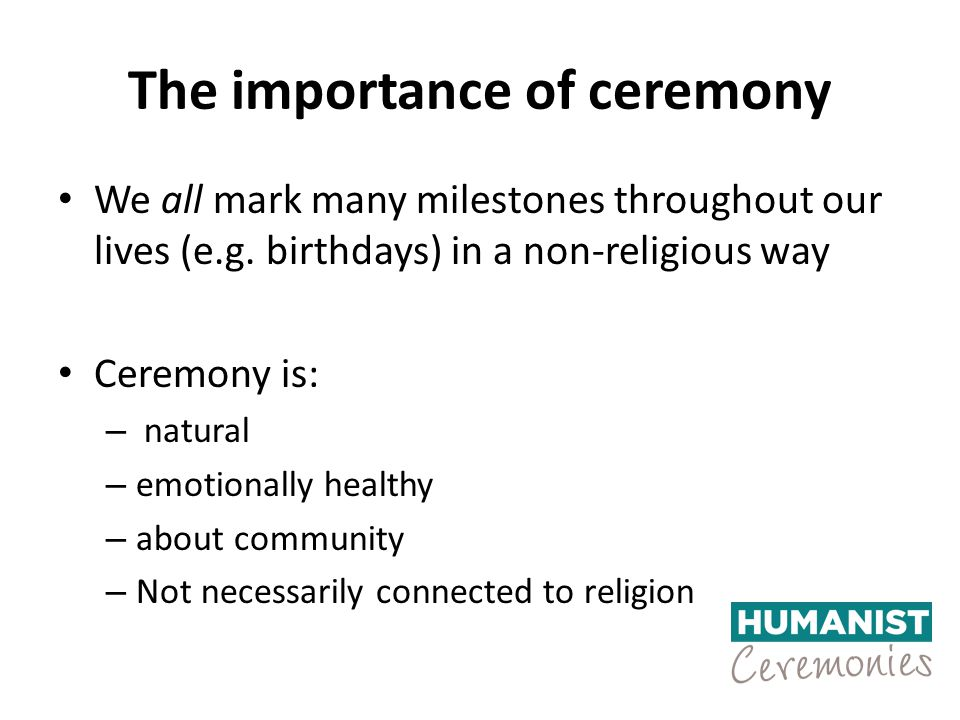 The importance of ceremony We all mark many milestones throughout our lives (e.g. birthdays) in a non-religious way Ceremony is: – natural – emotional