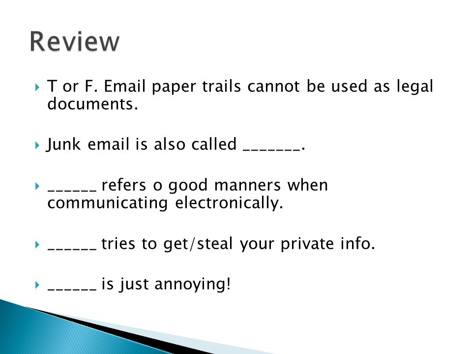  T or F. Email paper trails cannot be used as legal documents.  Junk email is also called _______.  ______ refers o good manners when communicating