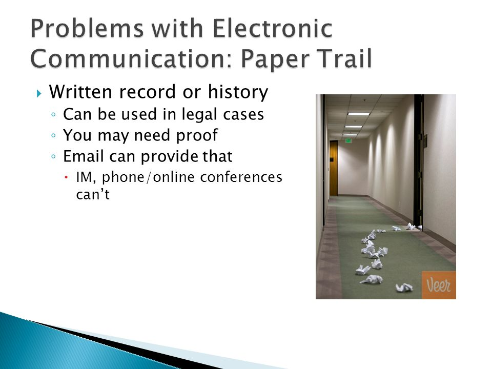  Written record or history ◦ Can be used in legal cases ◦ You may need proof ◦ Email can provide that  IM, phone/online conferences can't