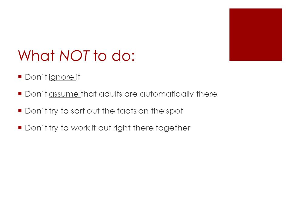 What NOT to do:  Don't ignore it  Don't assume that adults are automatically there  Don't try to sort out the facts on the spot  Don't try to work it out right there together