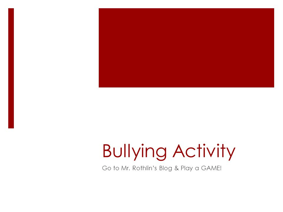 Bullying Activity Go to Mr. Rothlin's Blog & Play a GAME!