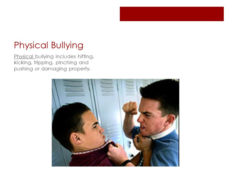 Physical Bullying Physical bullying includes hitting, kicking, tripping, pinching and pushing or damaging property.